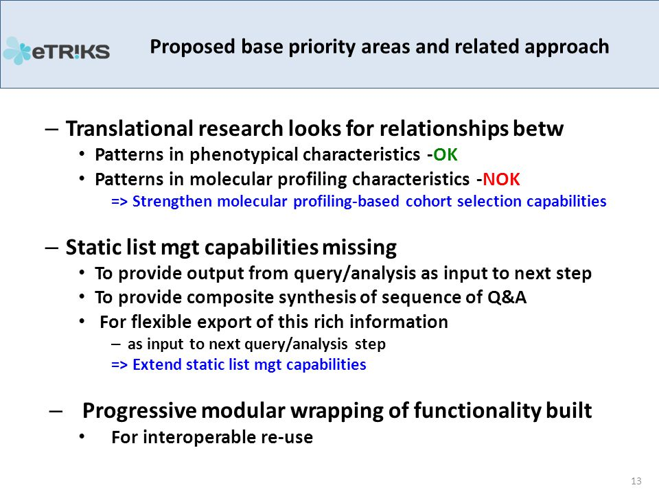 – Translational research looks for relationships betw Patterns in phenotypical characteristics -OK Patterns in molecular profiling characteristics -NOK => Strengthen molecular profiling-based cohort selection capabilities – Static list mgt capabilities missing To provide output from query/analysis as input to next step To provide composite synthesis of sequence of Q&A For flexible export of this rich information – as input to next query/analysis step => Extend static list mgt capabilities – Progressive modular wrapping of functionality built For interoperable re-use Proposed base priority areas and related approach 13