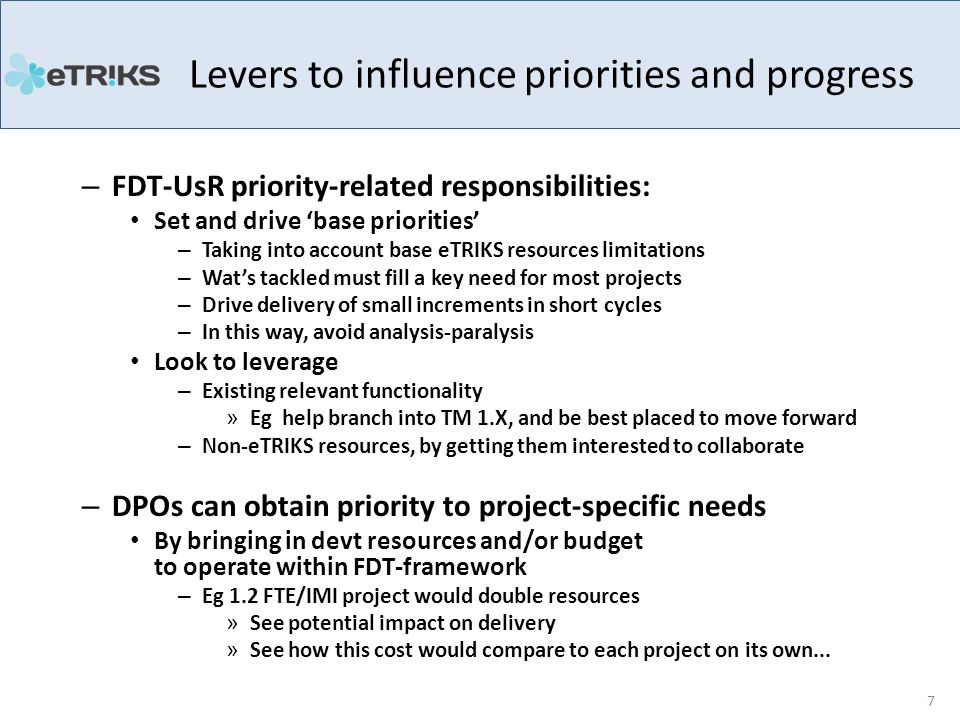 – FDT-UsR priority-related responsibilities: Set and drive 'base priorities' – Taking into account base eTRIKS resources limitations – Wat's tackled must fill a key need for most projects – Drive delivery of small increments in short cycles – In this way, avoid analysis-paralysis Look to leverage – Existing relevant functionality » Eg help branch into TM 1.X, and be best placed to move forward – Non-eTRIKS resources, by getting them interested to collaborate – DPOs can obtain priority to project-specific needs By bringing in devt resources and/or budget to operate within FDT-framework – Eg 1.2 FTE/IMI project would double resources » See potential impact on delivery » See how this cost would compare to each project on its own...
