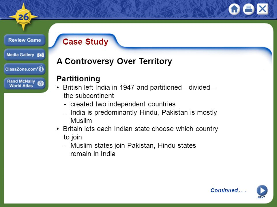 Case Study Partitioning British left India in 1947 and partitioned—divided— the subcontinent -created two independent countries -India is predominantly Hindu, Pakistan is mostly Muslim Britain lets each Indian state choose which country to join -Muslim states join Pakistan, Hindu states remain in India NEXT A Controversy Over Territory Continued...