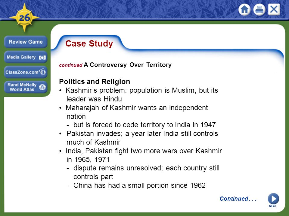 Case Study Politics and Religion Kashmir's problem: population is Muslim, but its leader was Hindu Maharajah of Kashmir wants an independent nation -but is forced to cede territory to India in 1947 Pakistan invades; a year later India still controls much of Kashmir India, Pakistan fight two more wars over Kashmir in 1965, 1971 -dispute remains unresolved; each country still controls part -China has had a small portion since 1962 NEXT continued A Controversy Over Territory Continued...