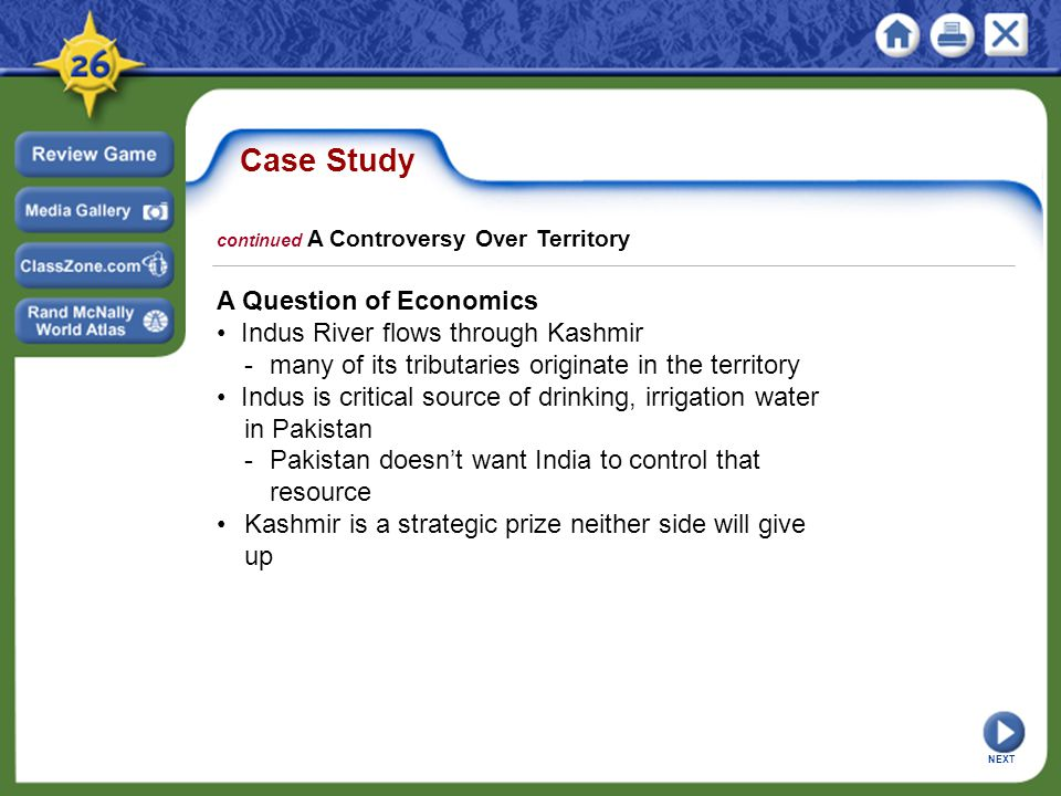 Case Study A Question of Economics Indus River flows through Kashmir -many of its tributaries originate in the territory Indus is critical source of drinking, irrigation water in Pakistan -Pakistan doesn't want India to control that resource Kashmir is a strategic prize neither side will give up continued A Controversy Over Territory NEXT