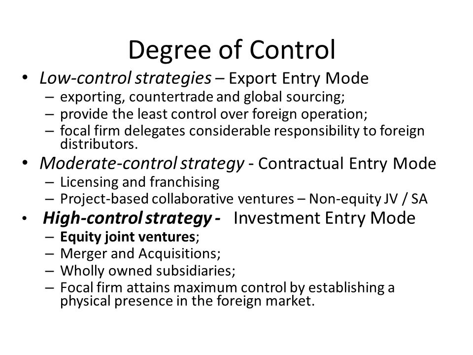Degree of Control Low-control strategies – Export Entry Mode – exporting, countertrade and global sourcing; – provide the least control over foreign o