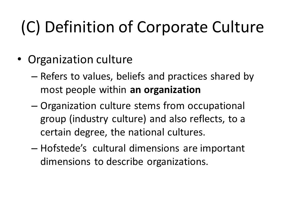 (C) Definition of Corporate Culture Organization culture – Refers to values, beliefs and practices shared by most people within an organization – Orga