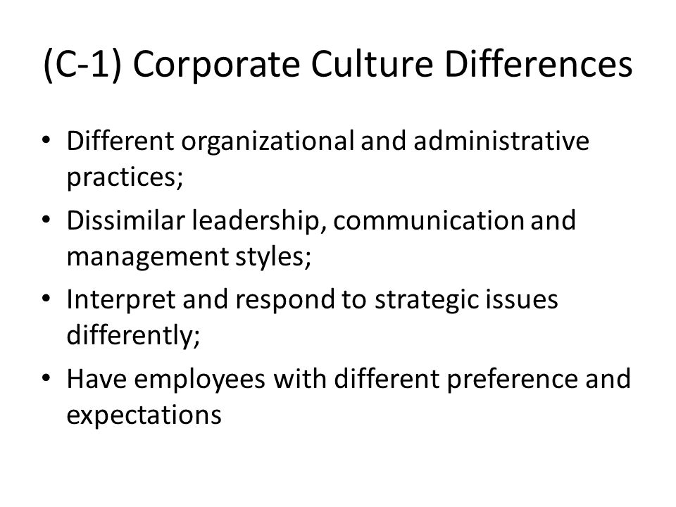 (C-1) Corporate Culture Differences Different organizational and administrative practices; Dissimilar leadership, communication and management styles;