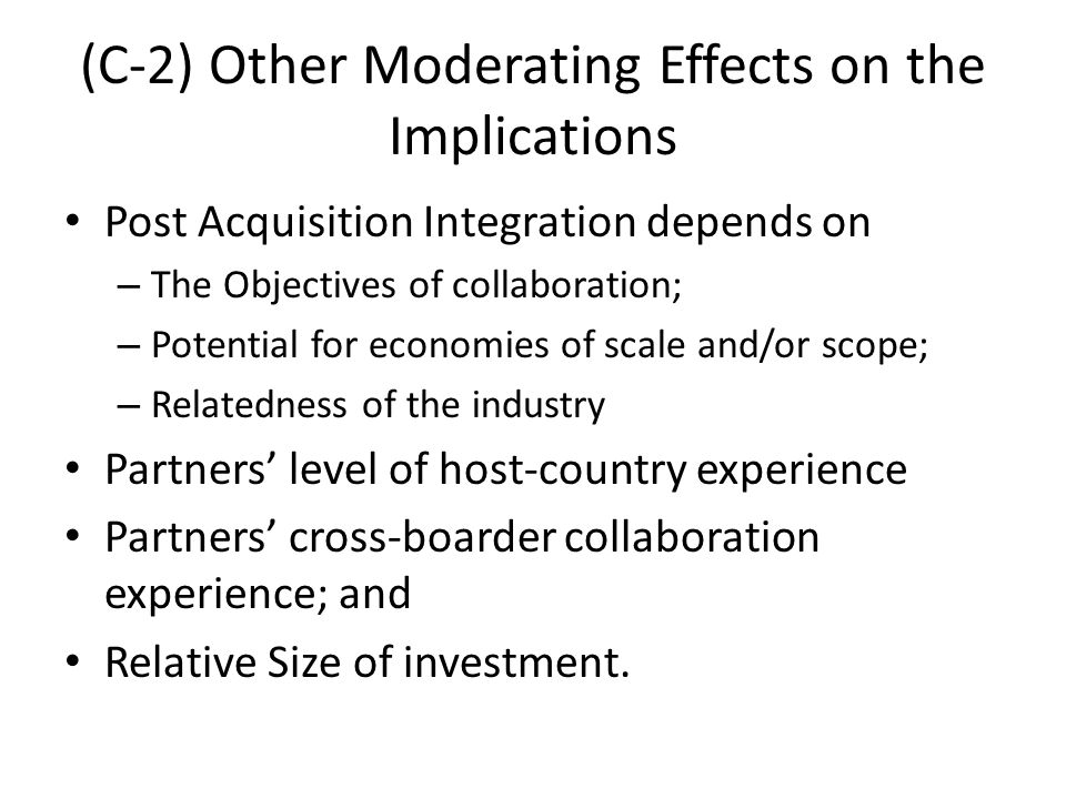 (C-2) Other Moderating Effects on the Implications Post Acquisition Integration depends on – The Objectives of collaboration; – Potential for economie