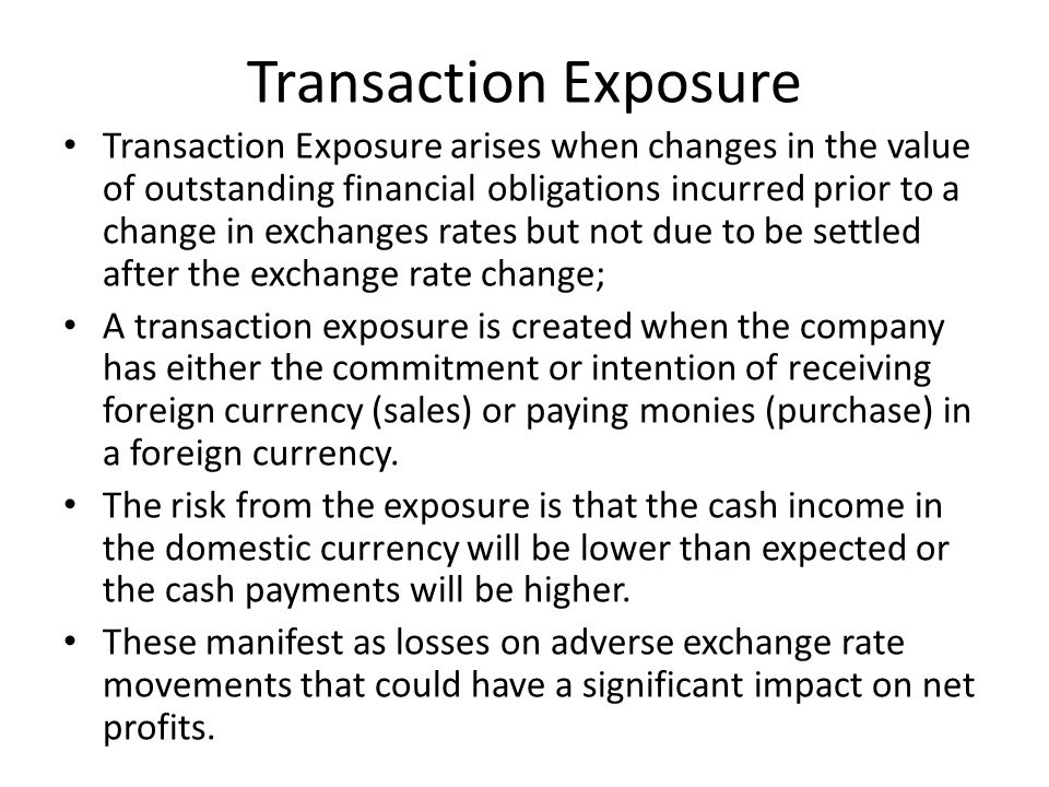 Transaction Exposure Transaction Exposure arises when changes in the value of outstanding financial obligations incurred prior to a change in exchange