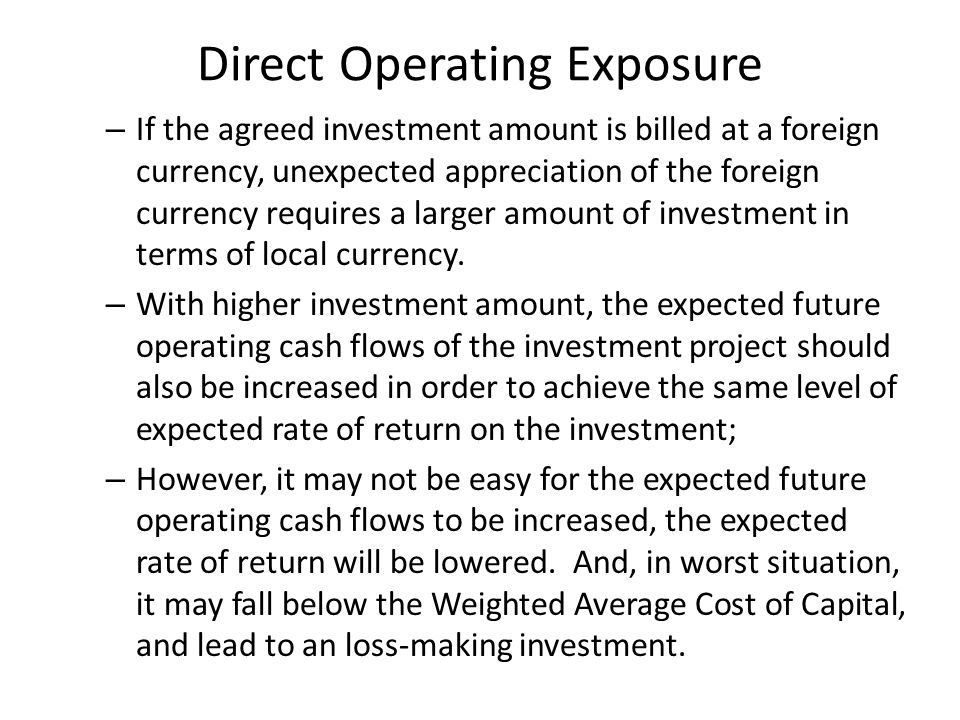Direct Operating Exposure – If the agreed investment amount is billed at a foreign currency, unexpected appreciation of the foreign currency requires