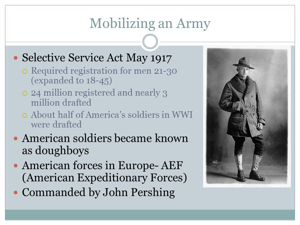 Mobilizing an Army Selective Service Act May 1917  Required registration for men 21-30 (expanded to 18-45)  24 million registered and nearly 3 milli
