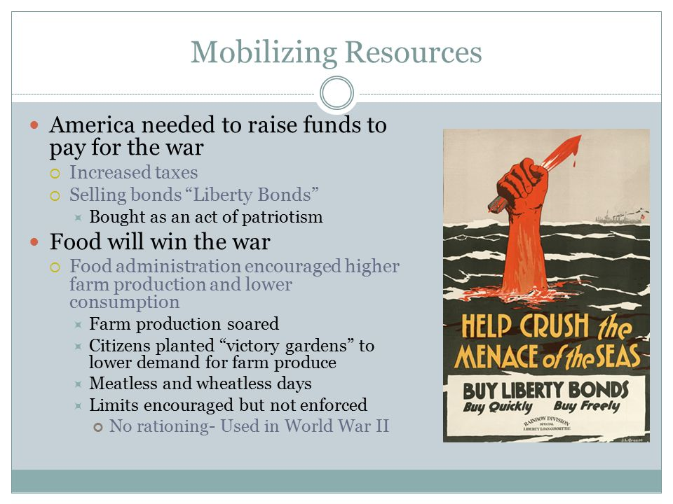 "Mobilizing Resources America needed to raise funds to pay for the war  Increased taxes  Selling bonds ""Liberty Bonds""  Bought as an act of patrioti"