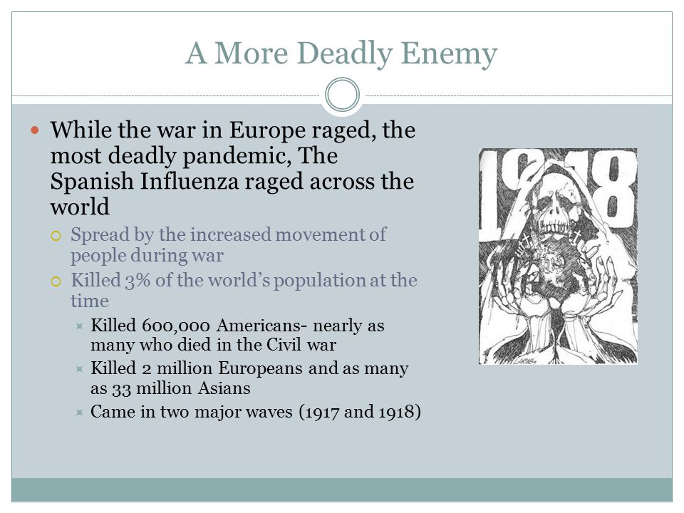 A More Deadly Enemy While the war in Europe raged, the most deadly pandemic, The Spanish Influenza raged across the world  Spread by the increased mo