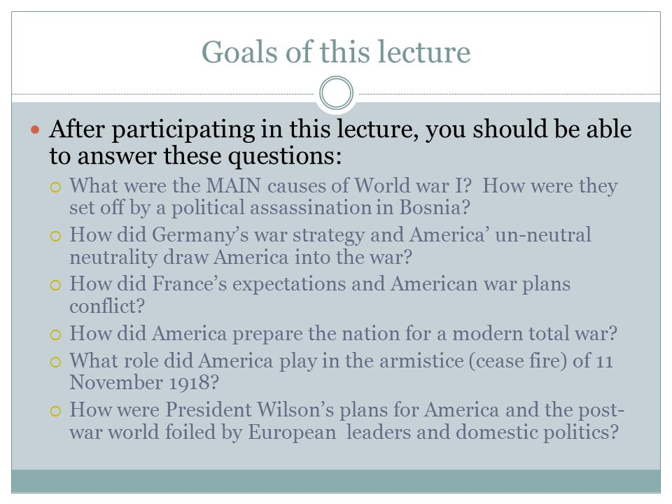 Goals of this lecture After participating in this lecture, you should be able to answer these questions:  What were the MAIN causes of World war I? H