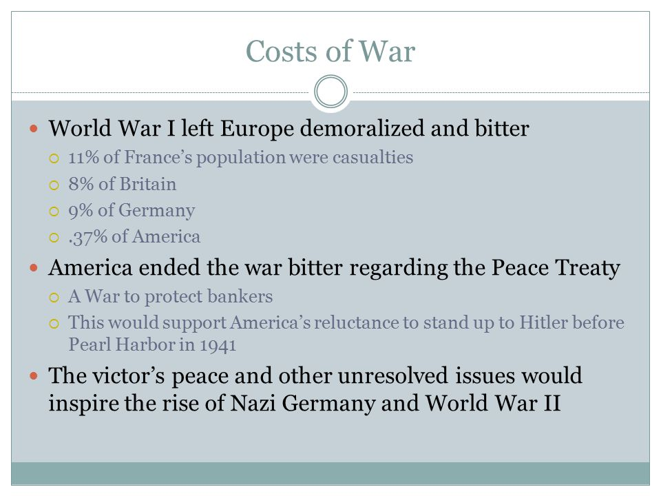 Costs of War World War I left Europe demoralized and bitter  11% of France's population were casualties  8% of Britain  9% of Germany .37% of Amer