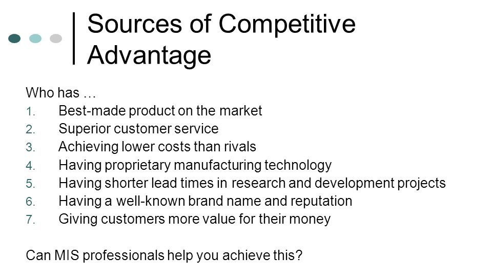 Sources of Competitive Advantage Who has … 1. Best-made product on the market 2. Superior customer service 3. Achieving lower costs than rivals 4. Hav