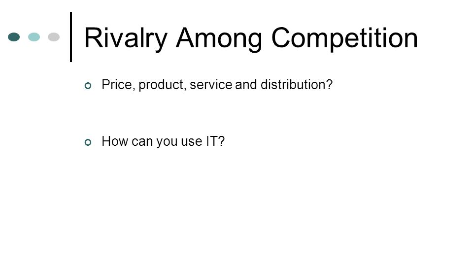 Rivalry Among Competition Price, product, service and distribution? How can you use IT?