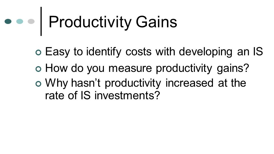 Productivity Gains Easy to identify costs with developing an IS How do you measure productivity gains? Why hasn't productivity increased at the rate o