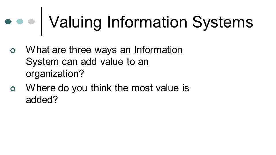 Valuing Information Systems What are three ways an Information System can add value to an organization? Where do you think the most value is added?