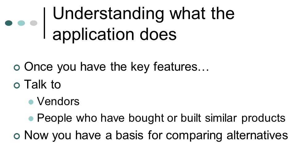 Understanding what the application does Once you have the key features… Talk to Vendors People who have bought or built similar products Now you have