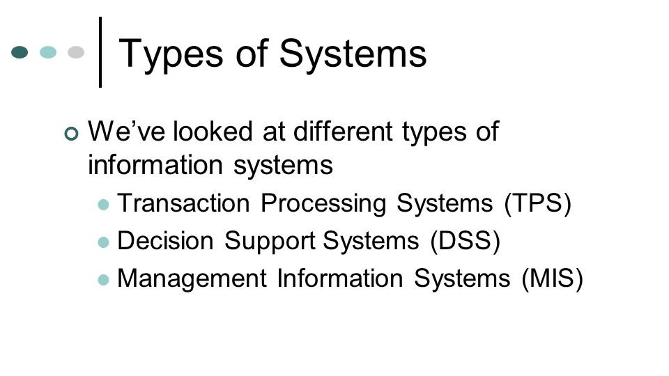 Types of Systems We've looked at different types of information systems Transaction Processing Systems (TPS) Decision Support Systems (DSS) Management
