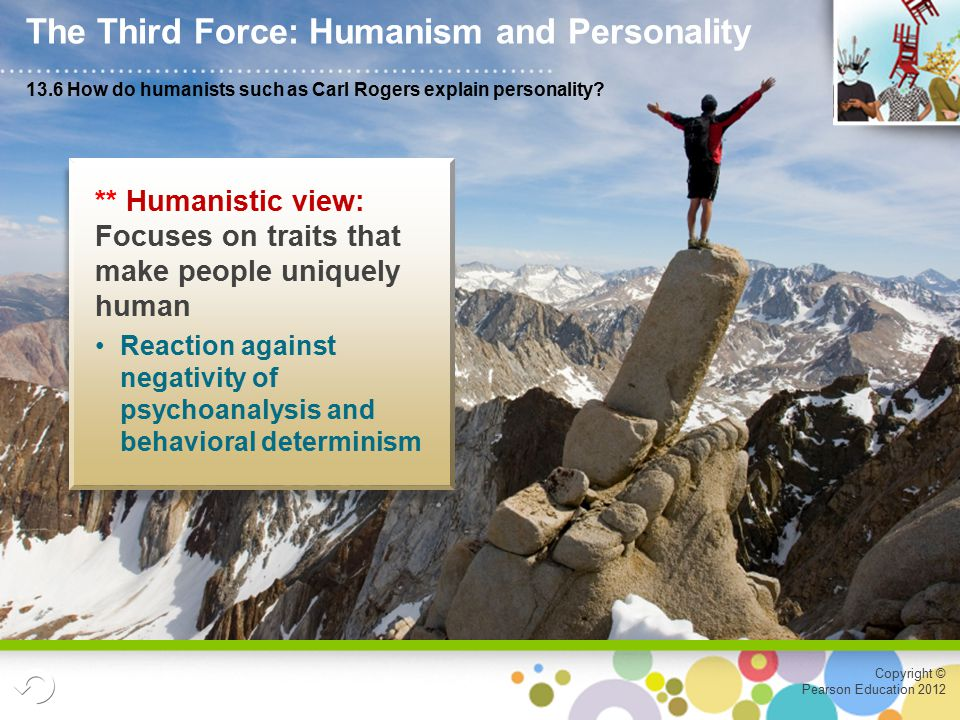 Copyright © Pearson Education 2012 ** Humanistic view: Focuses on traits that make people uniquely human Reaction against negativity of psychoanalysis and behavioral determinism 13.6 How do humanists such as Carl Rogers explain personality.