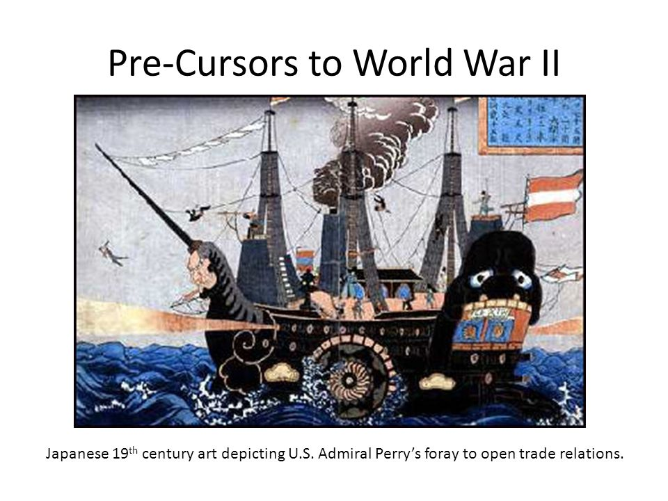 Pre-Cursors to World War II Japanese 19 th century art depicting U.S. Admiral Perry's foray to open trade relations.