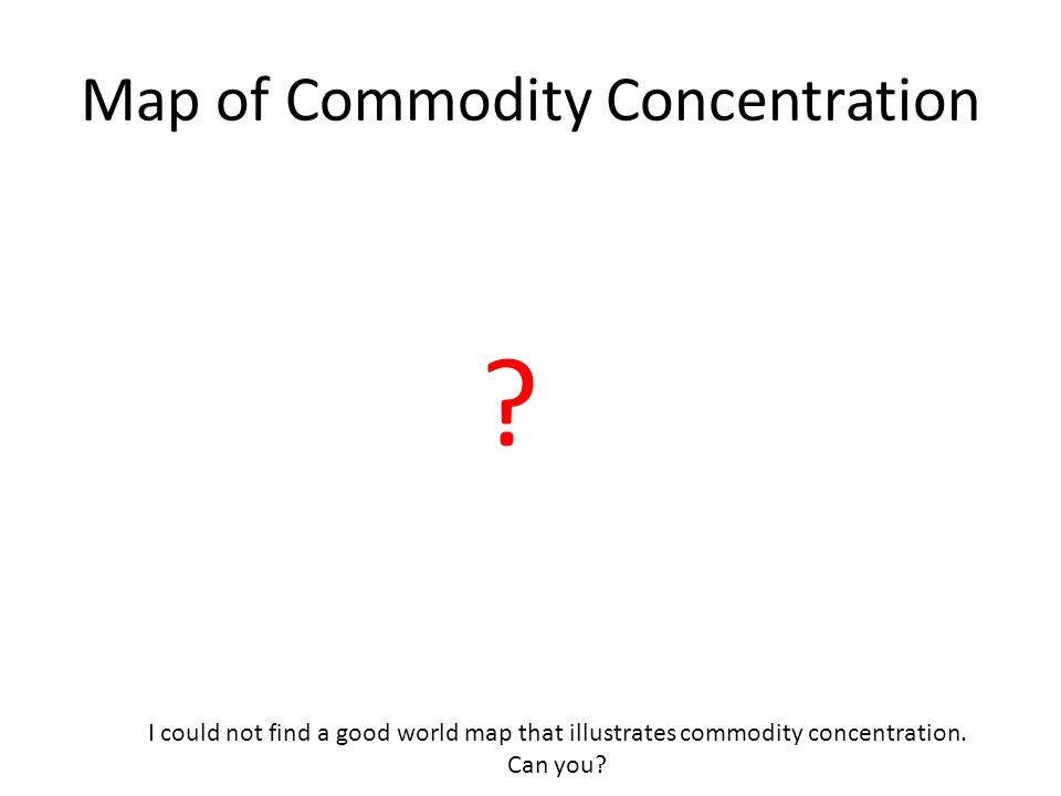 Map of Commodity Concentration ? I could not find a good world map that illustrates commodity concentration. Can you?