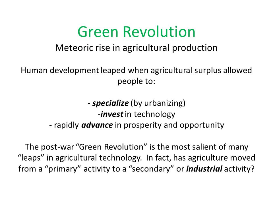 Green Revolution Meteoric rise in agricultural production Human development leaped when agricultural surplus allowed people to: - specialize (by urban