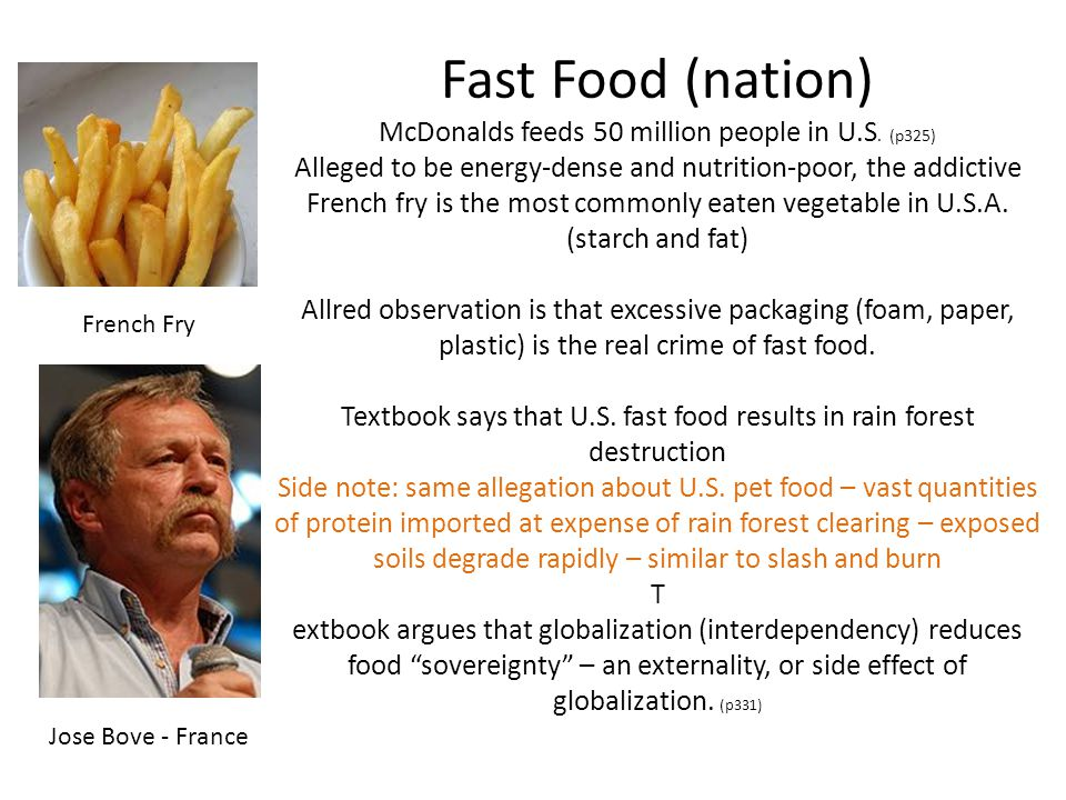 Fast Food (nation) McDonalds feeds 50 million people in U.S. (p325) Alleged to be energy-dense and nutrition-poor, the addictive French fry is the mos
