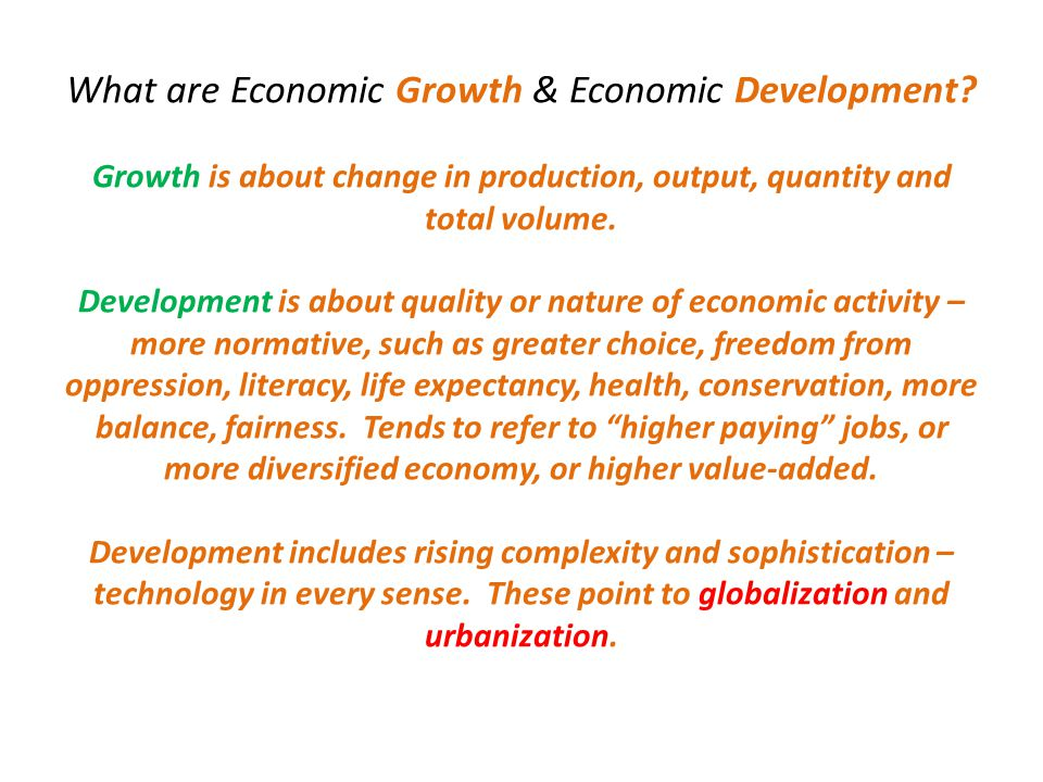 What are Economic Growth & Economic Development? Growth is about change in production, output, quantity and total volume. Development is about quality