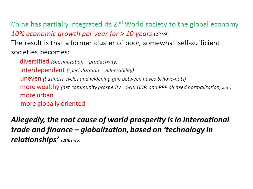 China has partially integrated its 2 nd World society to the global economy 10% economic growth per year for > 10 years (p249) The result is that a former cluster of poor, somewhat self-sufficient societies becomes: diversified (specialization – productivity) interdependent (specialization – vulnerability) uneven (business cycles and widening gap between haves & have-nots) more wealthy (net community prosperity - GNI, GDP, and PPP all need normalization, p251 ) more urban more globally oriented Allegedly, the root cause of world prosperity is in international trade and finance – globalization, based on 'technology in relationships'.
