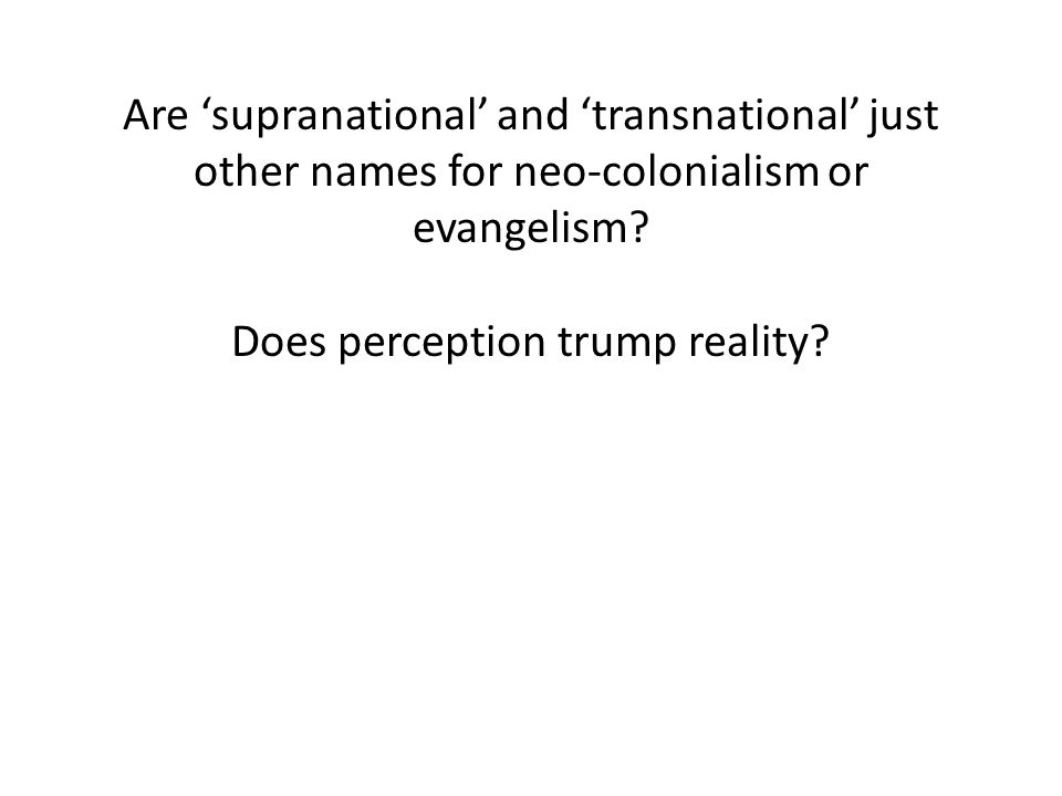 Are 'supranational' and 'transnational' just other names for neo-colonialism or evangelism.