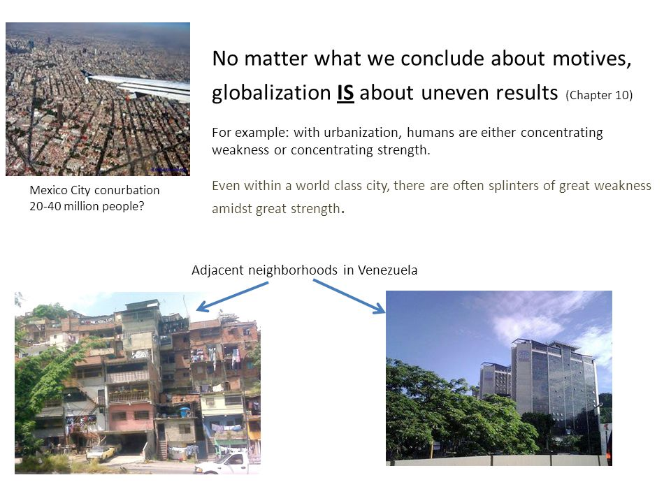 No matter what we conclude about motives, globalization IS about uneven results (Chapter 10) For example: with urbanization, humans are either concent