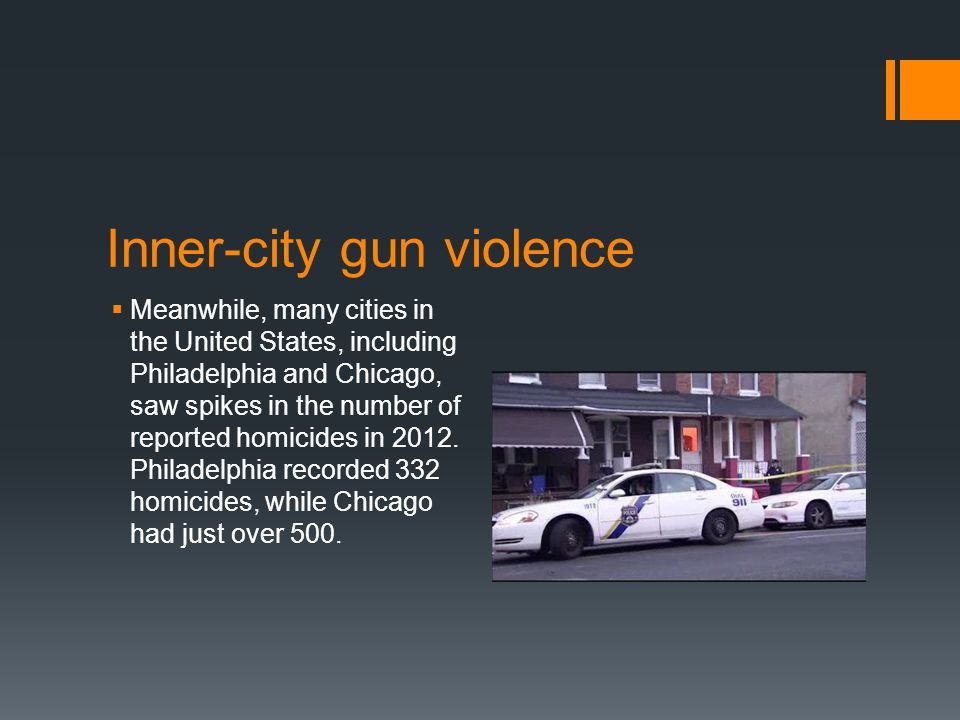 Inner-city gun violence  Meanwhile, many cities in the United States, including Philadelphia and Chicago, saw spikes in the number of reported homicides in 2012.