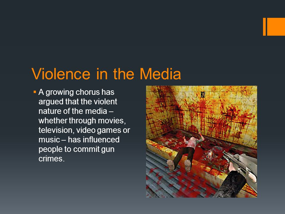 Violence in the Media  A growing chorus has argued that the violent nature of the media – whether through movies, television, video games or music – has influenced people to commit gun crimes.