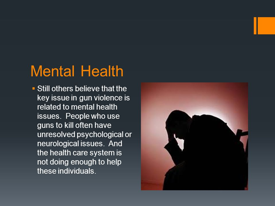 Mental Health  Still others believe that the key issue in gun violence is related to mental health issues.