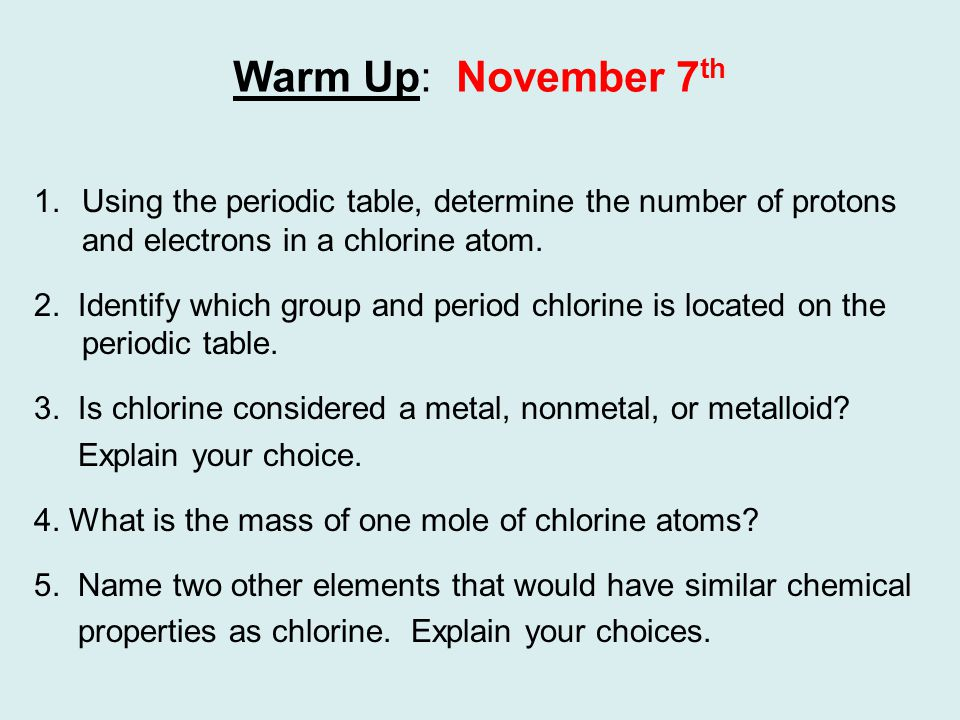 Warm Up: November 7 th 1.Using the periodic table, determine the number of protons and electrons in a chlorine atom.