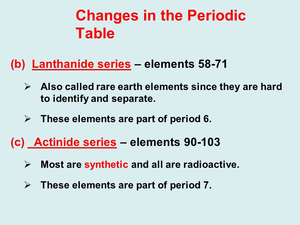 Changes in the Periodic Table (b) Lanthanide series – elements 58-71  Also called rare earth elements since they are hard to identify and separate.