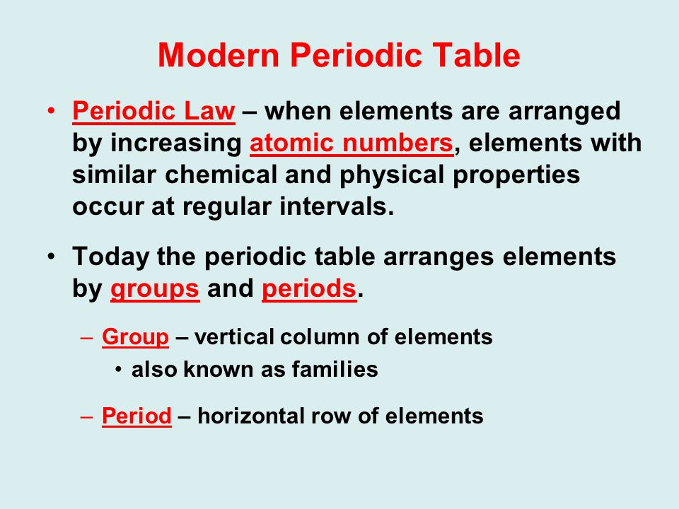 Modern Periodic Table Periodic Law – when elements are arranged by increasing atomic numbers, elements with similar chemical and physical properties occur at regular intervals.