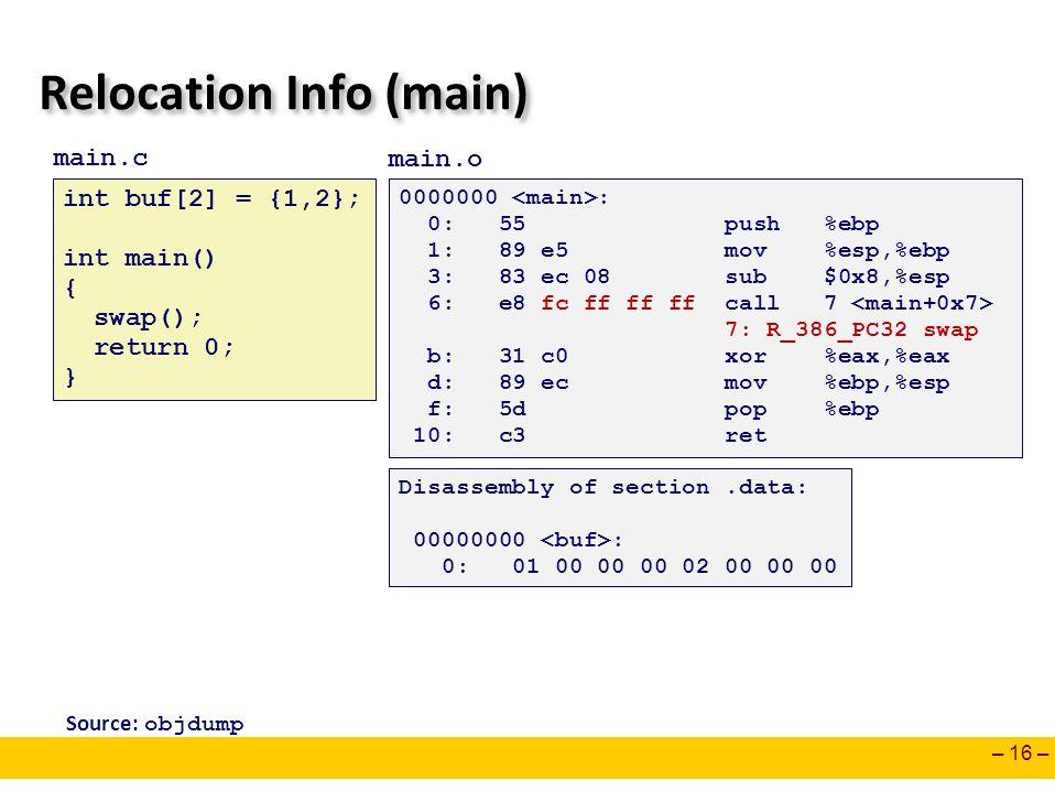 – 16 – Relocation Info (main) 0000000 : 0: 55 push %ebp 1: 89 e5 mov %esp,%ebp 3: 83 ec 08 sub $0x8,%esp 6: e8 fc ff ff ff call 7 7: R_386_PC32 swap b