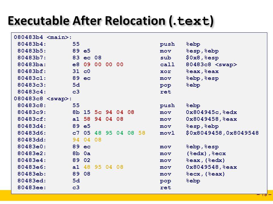 – 19 – Executable After Relocation (. text ) 080483b4 : 80483b4: 55 push %ebp 80483b5: 89 e5 mov %esp,%ebp 80483b7: 83 ec 08 sub $0x8,%esp 80483ba: e8