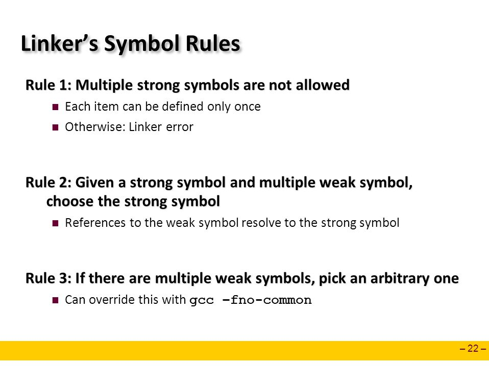 – 22 – Linker's Symbol Rules Rule 1: Multiple strong symbols are not allowed Each item can be defined only once Otherwise: Linker error Rule 2: Given