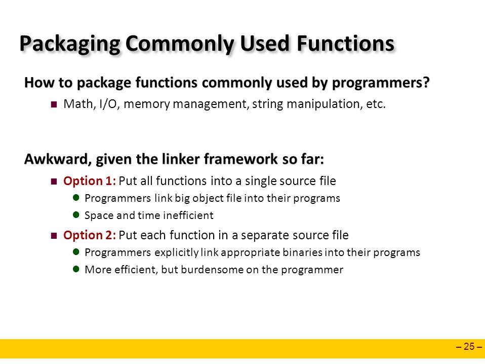 – 25 – Packaging Commonly Used Functions How to package functions commonly used by programmers? Math, I/O, memory management, string manipulation, etc