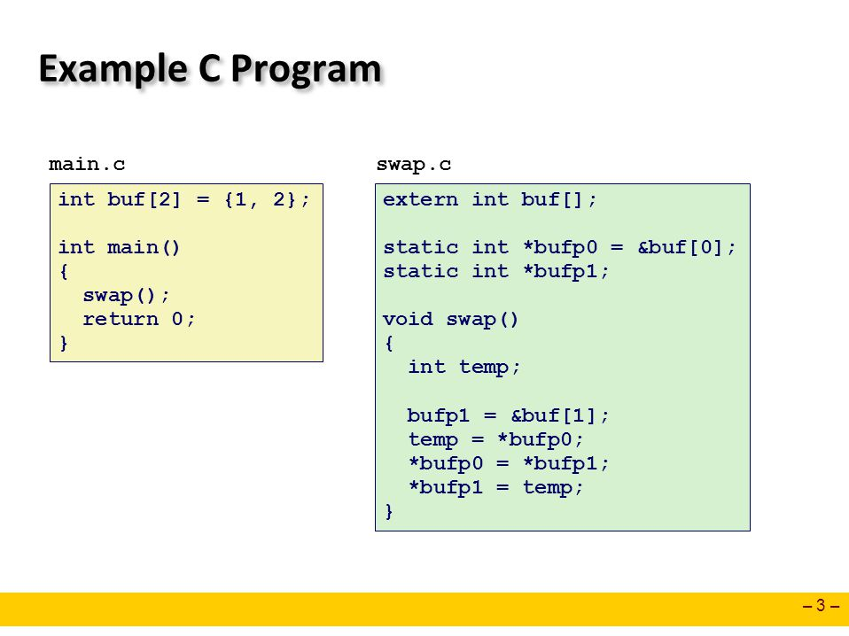 – 3 – Example C Program int buf[2] = {1, 2}; int main() { swap(); return 0; } main.cswap.c extern int buf[]; static int *bufp0 = &buf[0]; static int *