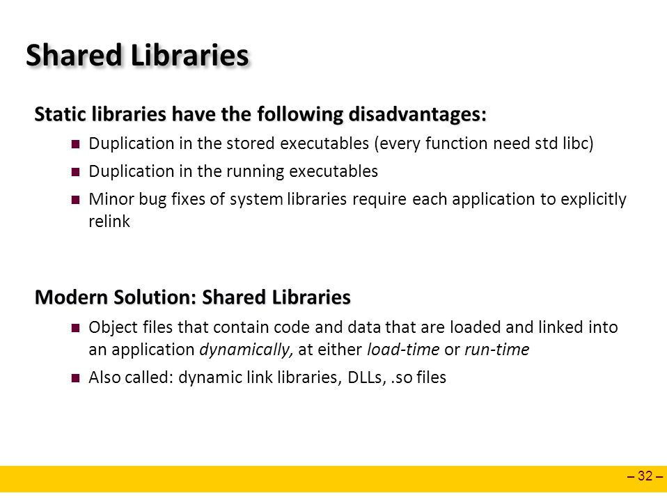 – 32 – Shared Libraries Static libraries have the following disadvantages: Duplication in the stored executables (every function need std libc) Duplic