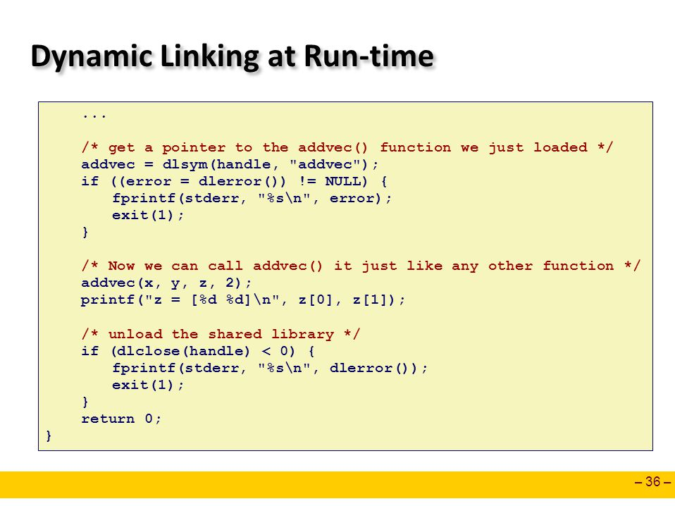 – 36 – Dynamic Linking at Run-time... /* get a pointer to the addvec() function we just loaded */ addvec = dlsym(handle,