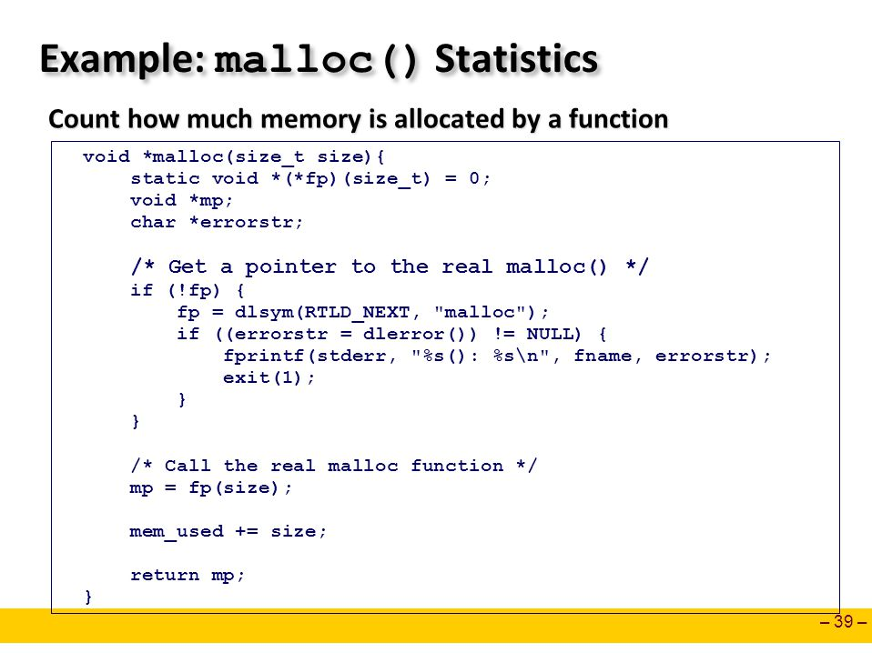 – 39 – Example: malloc() Statistics Count how much memory is allocated by a function void *malloc(size_t size){ static void *(*fp)(size_t) = 0; void *