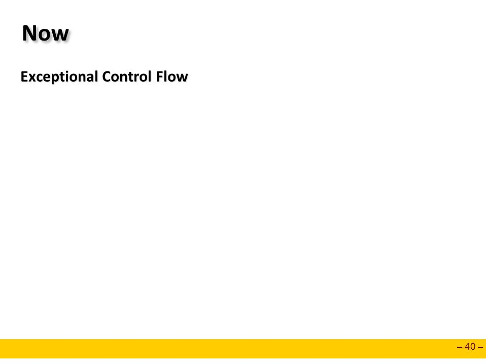 – 40 – Now Exceptional Control Flow