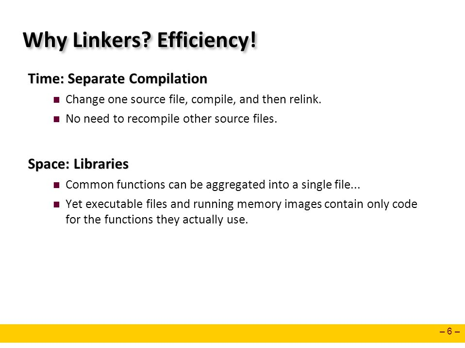 – 6 – Why Linkers? Efficiency! Time: Separate Compilation Change one source file, compile, and then relink. No need to recompile other source files. S