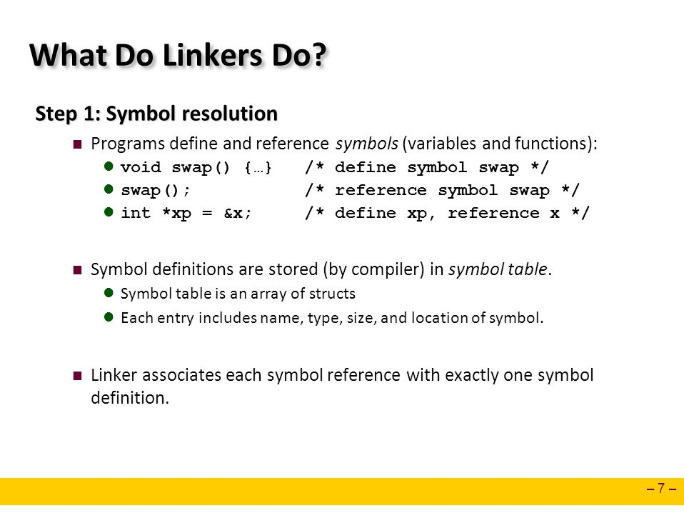 – 7 – What Do Linkers Do? Step 1: Symbol resolution Programs define and reference symbols (variables and functions): void swap() {…} /* define symbol