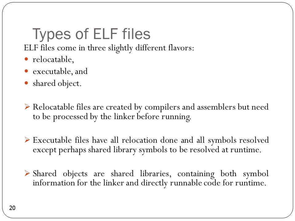 Types of ELF files ELF files come in three slightly different flavors: relocatable, executable, and shared object.