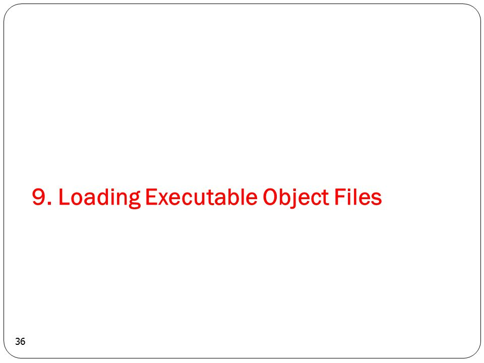 36 9. Loading Executable Object Files